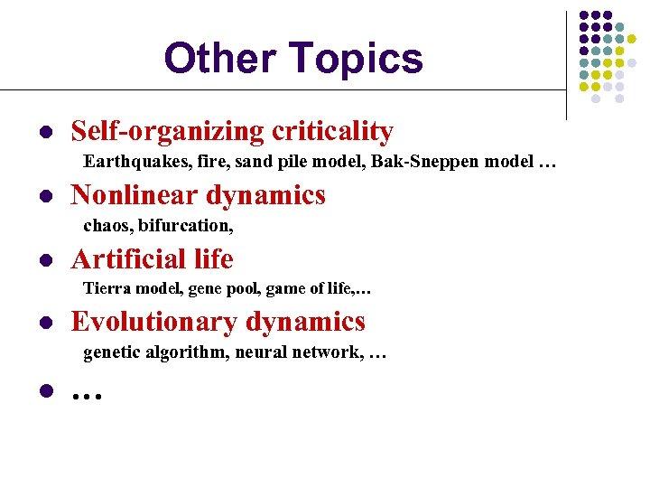 Other Topics l Self-organizing criticality Earthquakes, fire, sand pile model, Bak-Sneppen model … l