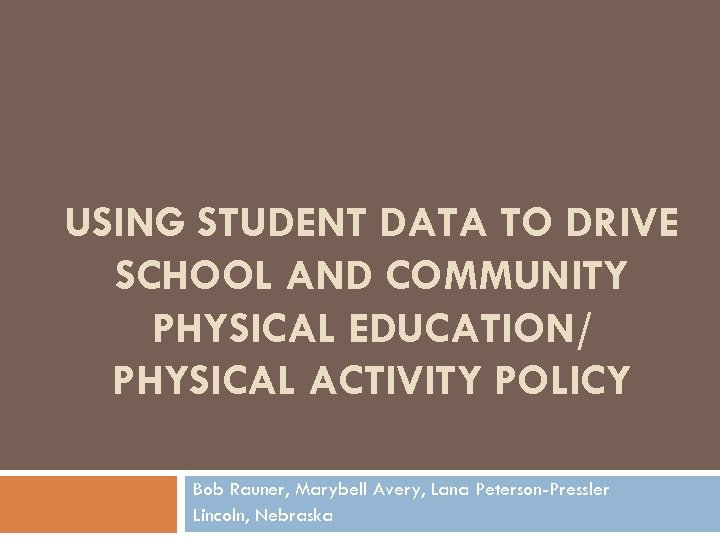USING STUDENT DATA TO DRIVE SCHOOL AND COMMUNITY PHYSICAL EDUCATION/ PHYSICAL ACTIVITY POLICY Bob