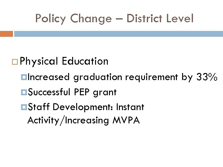 Policy Change – District Level Physical Education Increased graduation requirement by 33% Successful PEP