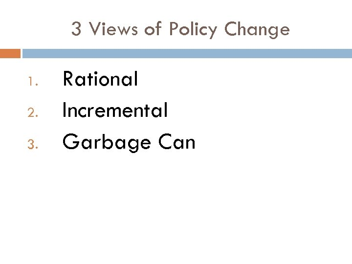 3 Views of Policy Change 1. 2. 3. Rational Incremental Garbage Can