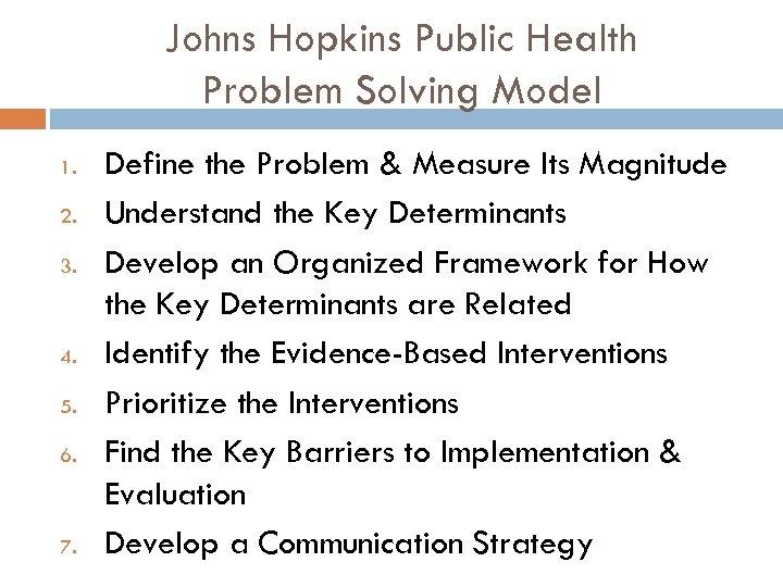 Johns Hopkins Public Health Problem Solving Model 1. 2. 3. 4. 5. 6. 7.