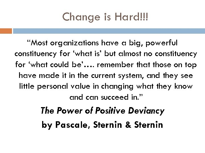 """Change is Hard!!! """"Most organizations have a big, powerful constituency for 'what is' but"""
