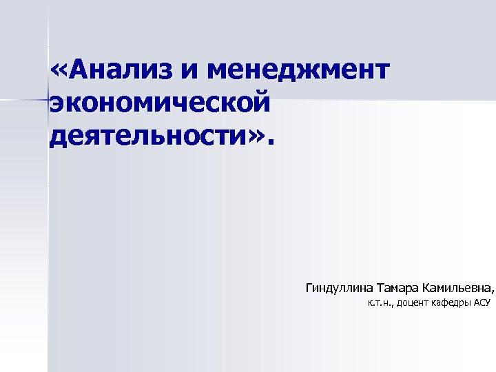 «Анализ и менеджмент экономической деятельности» . Гиндуллина Тамара Камильевна, к. т. н. ,