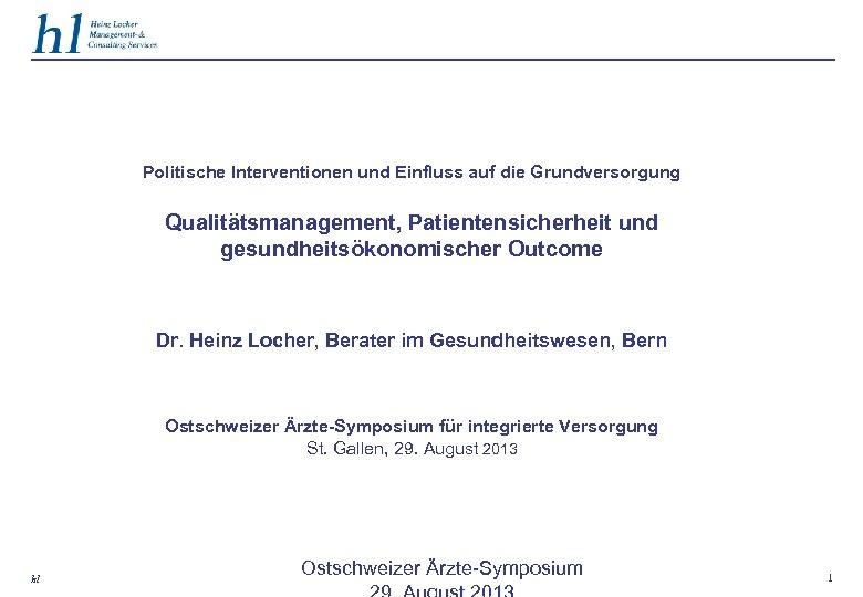 Politische Interventionen und Einfluss auf die Grundversorgung Qualitätsmanagement, Patientensicherheit und gesundheitsökonomischer Outcome Dr. Heinz