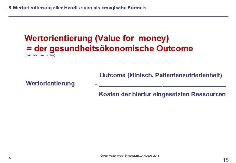8 Wertorientierung aller Handlungen als «magische Formel» Wertorientierung (Value for money) = der gesundheitsökonomische