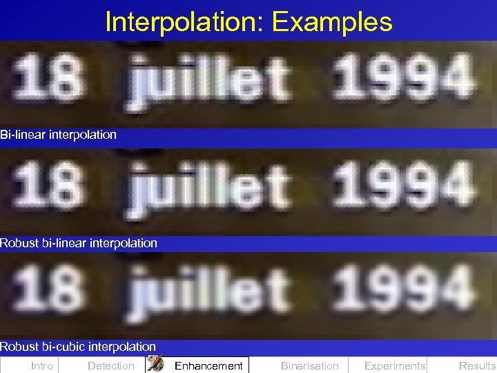 Interpolation: Examples Bi-linear interpolation Robust bi-cubic interpolation Intro Detection Enhancement Binarisation Experiments Results