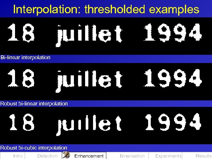 Interpolation: thresholded examples Bi-linear interpolation Robust bi-cubic interpolation Intro Detection Enhancement Binarisation Experiments Results