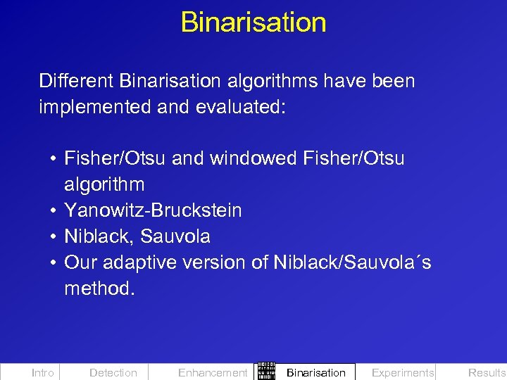 Binarisation Different Binarisation algorithms have been implemented and evaluated: • Fisher/Otsu and windowed Fisher/Otsu
