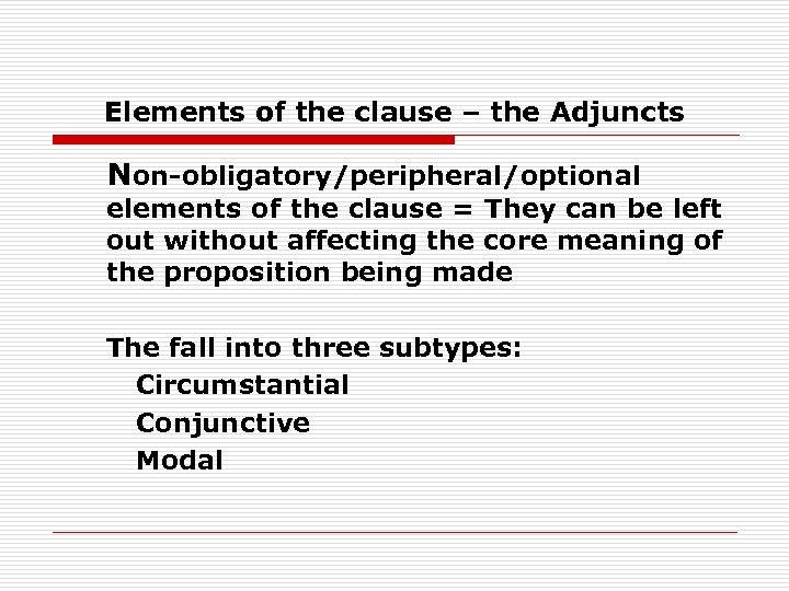 Elements of the clause – the Adjuncts Non-obligatory/peripheral/optional elements of the clause = They