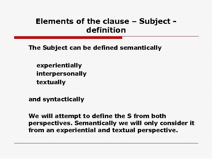 Elements of the clause – Subject definition The Subject can be defined semantically experientially