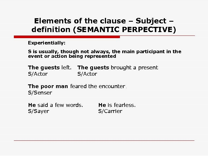 Elements of the clause – Subject – definition (SEMANTIC PERPECTIVE) Experientially: S is usually,