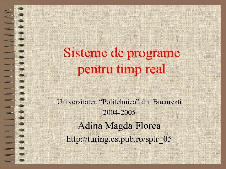 """Sisteme de programe pentru timp real Universitatea """"Politehnica"""" din Bucuresti 2004 -2005 Adina Magda"""