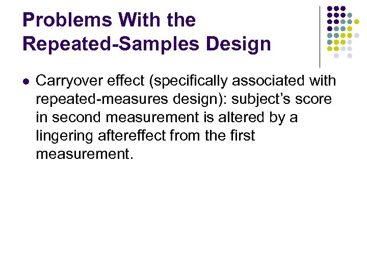 Problems With the Repeated-Samples Design l Carryover effect (specifically associated with repeated-measures design): subject's