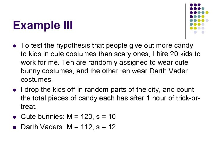 Example III l l To test the hypothesis that people give out more candy