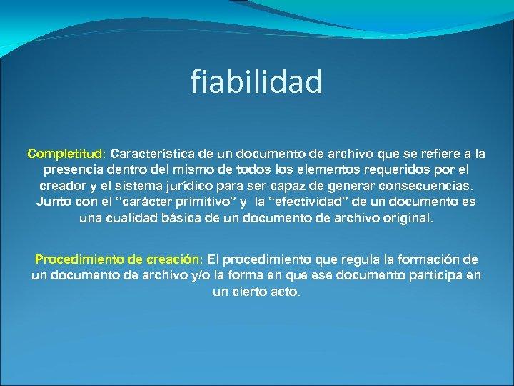 fiabilidad Completitud: Característica de un documento de archivo que se refiere a la presencia