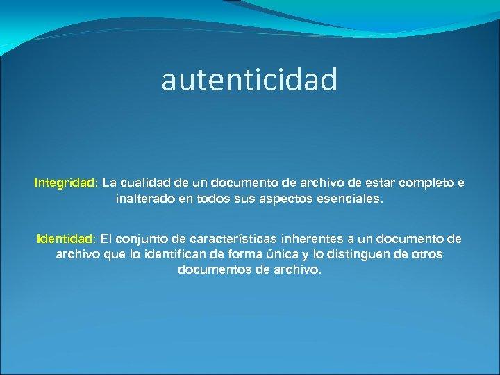 autenticidad Integridad: La cualidad de un documento de archivo de estar completo e inalterado