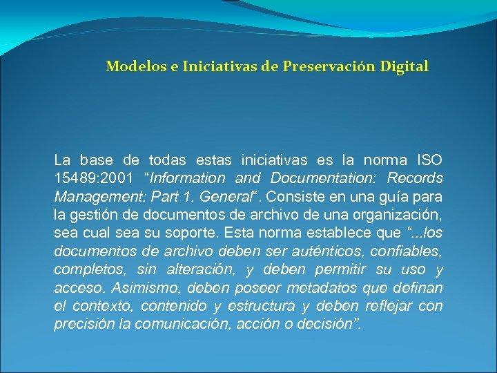 Modelos e Iniciativas de Preservación Digital La base de todas estas iniciativas es la