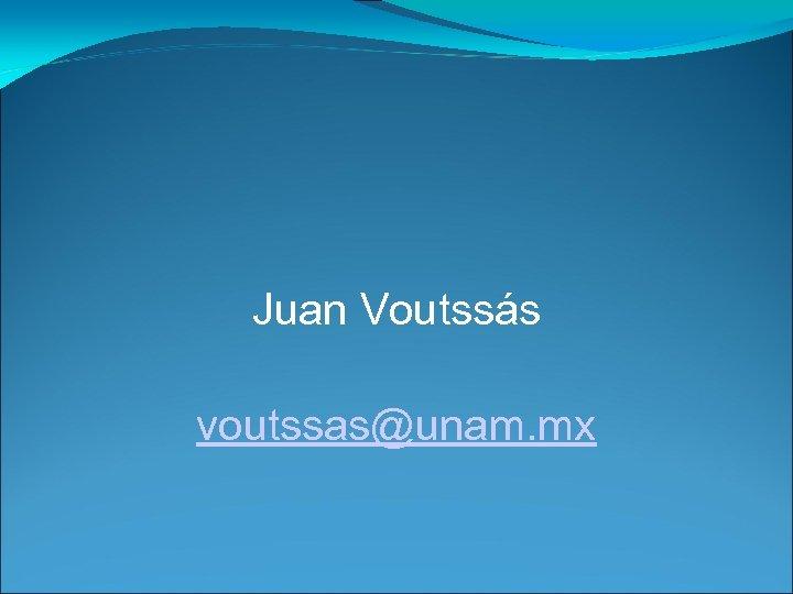 Juan Voutssás voutssas@unam. mx