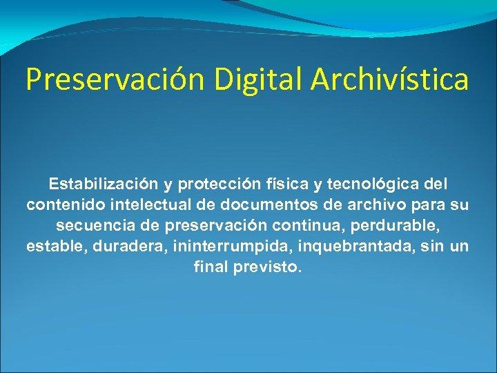 Preservación Digital Archivística Estabilización y protección física y tecnológica del contenido intelectual de documentos