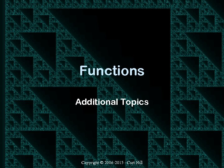 Functions Additional Topics Copyright © 2006 -2015 - Curt Hill