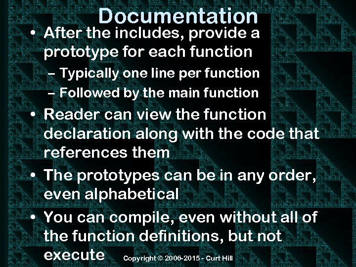 Documentation • After the includes, provide a prototype for each function – Typically one