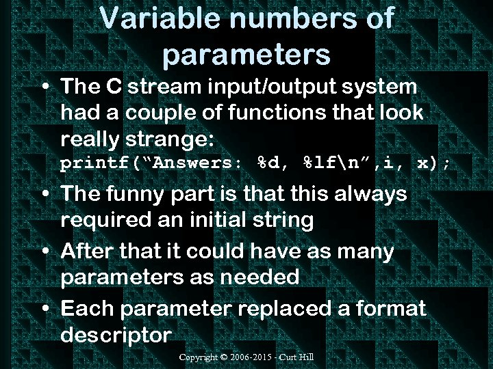 Variable numbers of parameters • The C stream input/output system had a couple of