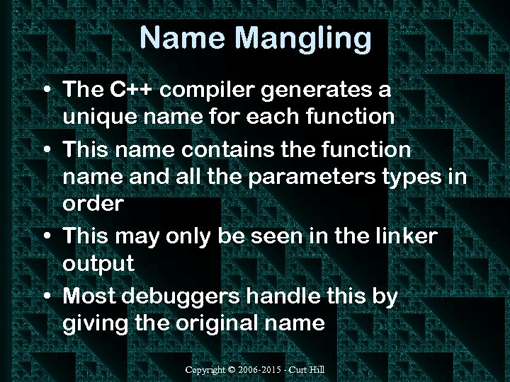 Name Mangling • The C++ compiler generates a unique name for each function •