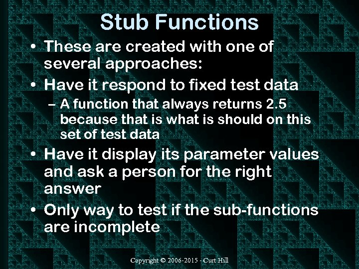 Stub Functions • These are created with one of several approaches: • Have it