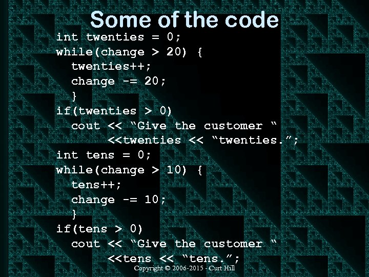 Some of the code int twenties = 0; while(change > 20) { twenties++; change