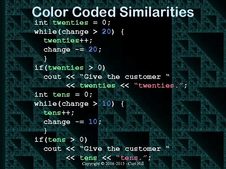 Color Coded Similarities int twenties = 0; while(change > 20) { twenties++; change -=