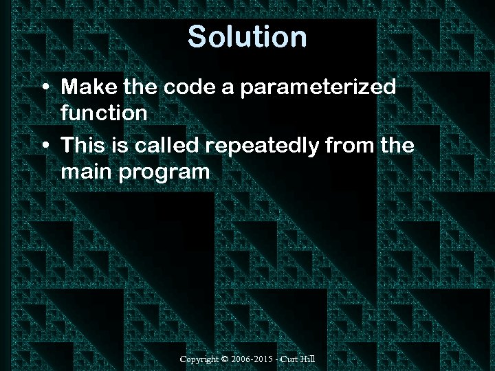 Solution • Make the code a parameterized function • This is called repeatedly from