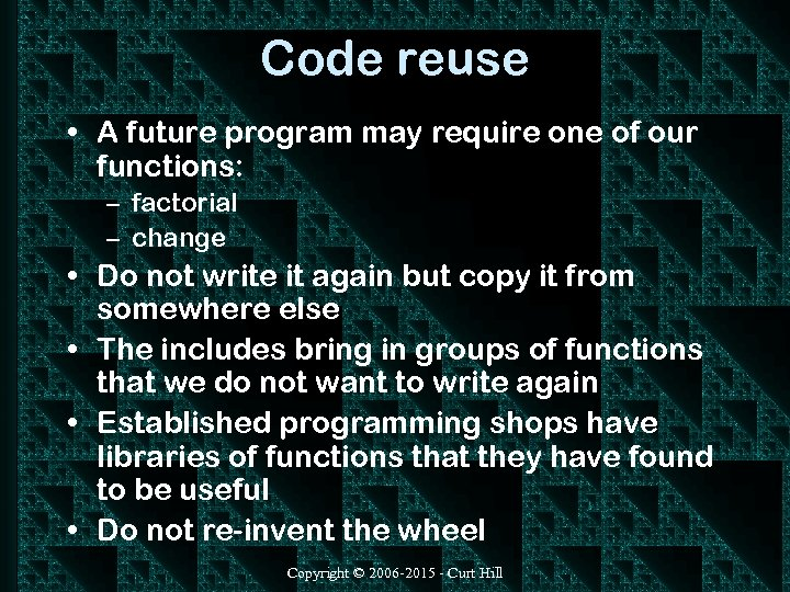 Code reuse • A future program may require one of our functions: – factorial