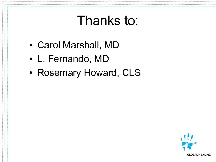 Thanks to: • Carol Marshall, MD • L. Fernando, MD • Rosemary Howard, CLS