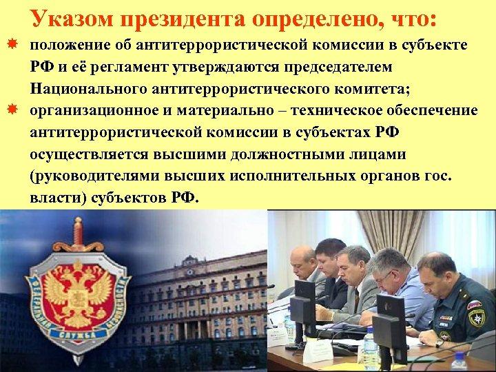 Указом президента определено, что: положение об антитеррористической комиссии в субъекте РФ и её регламент