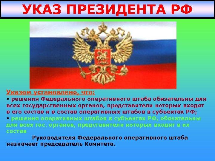 УКАЗ ПРЕЗИДЕНТА РФ Указом установлено, что: • решения Федерального оперативного штаба обязательны для всех