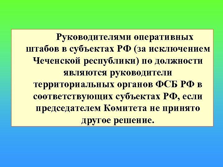 Руководителями оперативных штабов в субъектах РФ (за исключением Чеченской республики) по должности являются