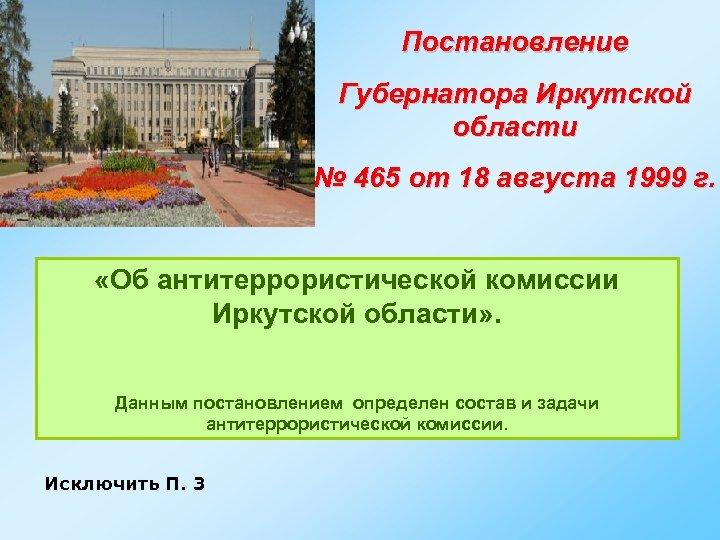Постановление Губернатора Иркутской области № 465 от 18 августа 1999 г. «Об антитеррористической комиссии