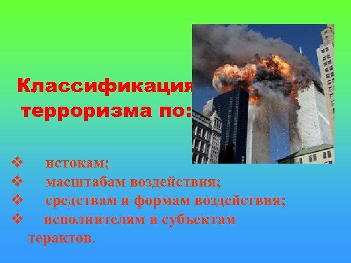 Классификация терроризма по: истокам; масштабам воздействия; средствам и формам воздействия; исполнителям и субъектам терактов.