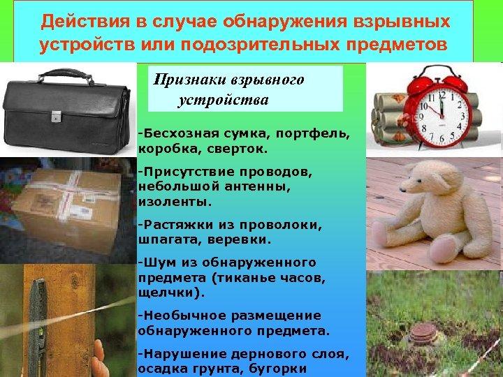 Действия в случае обнаружения взрывных устройств или подозрительных предметов Признаки взрывного устройства -Бесхозная сумка,