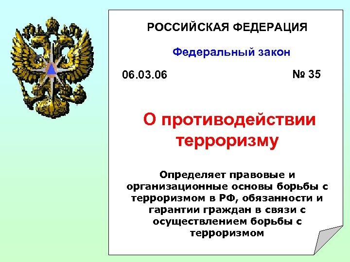 РОССИЙСКАЯ ФЕДЕРАЦИЯ Федеральный закон 06. 03. 06 № 35 О противодействии терроризму Определяет правовые
