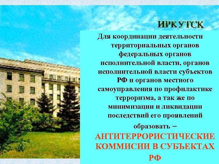 Для координации деятельности территориальных органов федеральных органов исполнительной власти, органов исполнительной власти субъектов