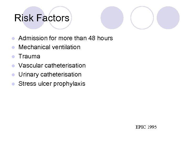Risk Factors l l l Admission for more than 48 hours Mechanical ventilation
