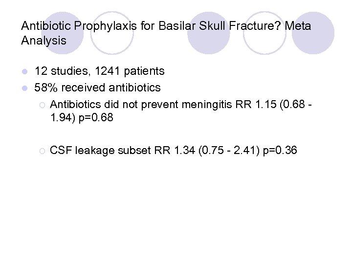 Antibiotic Prophylaxis for Basilar Skull Fracture? Meta Analysis 12 studies, 1241 patients l 58%