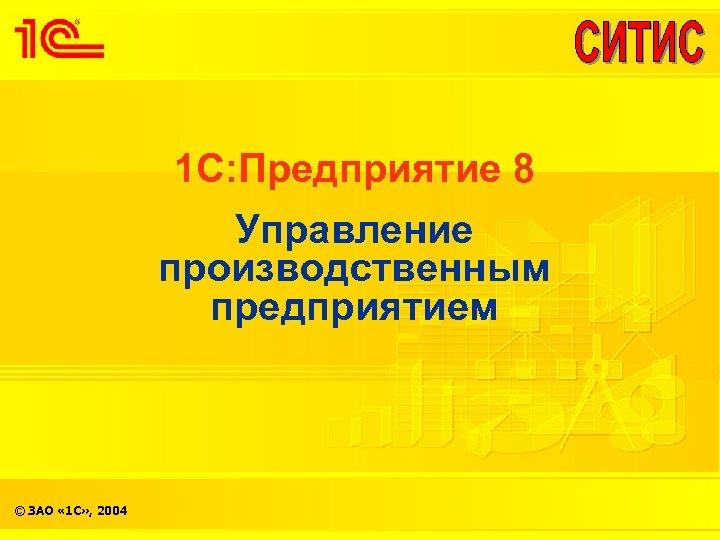 1 С: Предприятие 8 Управление производственным предприятием © ЗАО « 1 С» , 2004