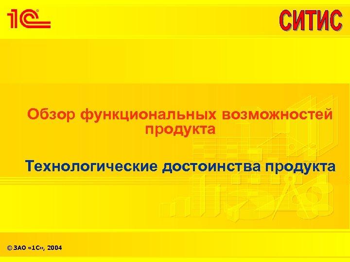 Обзор функциональных возможностей продукта Технологические достоинства продукта © ЗАО « 1 С» , 2004