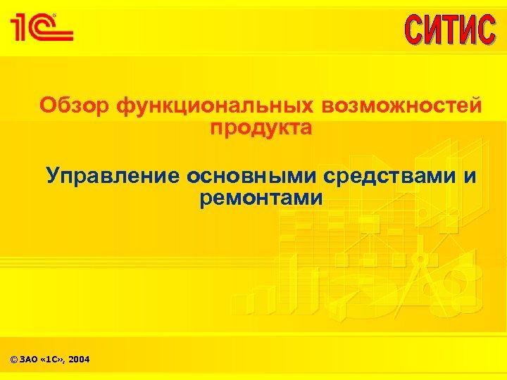 Обзор функциональных возможностей продукта Управление основными средствами и ремонтами © ЗАО « 1 С»
