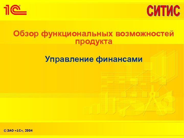 Обзор функциональных возможностей продукта Управление финансами © ЗАО « 1 С» , 2004
