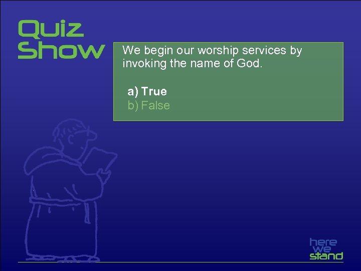 We begin our worship services by invoking the name of God. a) True b)