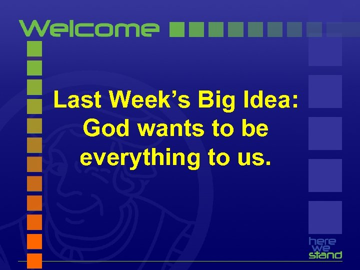 Last Week's Big Idea: God wants to be everything to us.