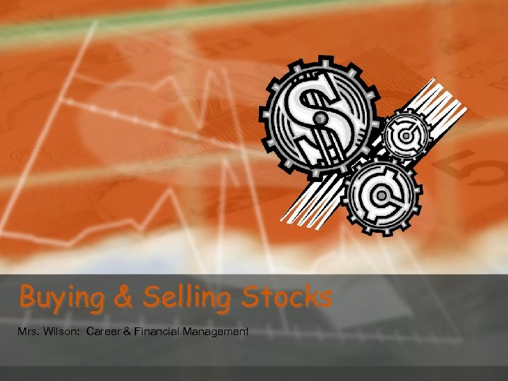 Buying & Selling Stocks Mrs. Wilson: Career & Financial Management